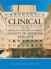 Clinical Medicine Research History at the American University of Beirut, Faculty of Medicine 1920-1974 ebook by Mounir(Munir) E Nassar, M.D., FACP