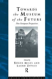 Towards the Museum of the Future - New European Perspectives ebook by Roger Miles,Lauro Zavala