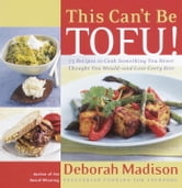 This Can't Be Tofu! - 75 Recipes to Cook Something You Never Thought You Would--and Love Every Bite ebook by Deborah Madison