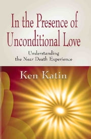 IN THE PRESENCE OF UNCONDITIONAL LOVE: Understanding the Near Death Experience ebook by Ken Katin