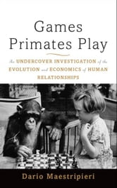Games Primates Play - An Undercover Investigation of the Evolution and Economics of Human Relationships ebook by Dario Maestripieri