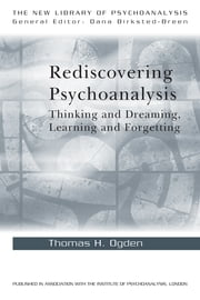 Rediscovering Psychoanalysis - Thinking and Dreaming, Learning and Forgetting ebook by Thomas H. Ogden