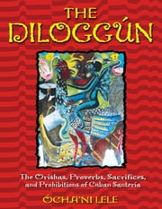 The Diloggún - The Orishas, Proverbs, Sacrifices, and Prohibitions of Cuban Santería ebook by Ócha'ni Lele
