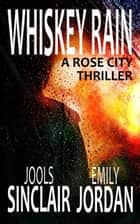 Whiskey Rain: A Rose City Thriller - The Rose City Thriller Series, #1 ebook by Jools Sinclair, Emily Jordan