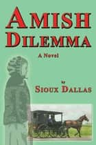 Amish Dilemma: A Novel ebook by Sioux Dallas