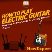 How To Play Electric Guitar - Your Step By Step Guide To Playing Electric Guitar audiobook by HowExpert
