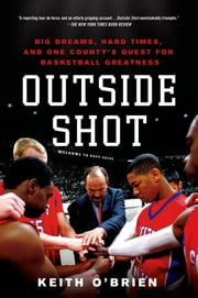 Outside Shot - Big Dreams, Hard Times, and One County's Quest for Basketball Greatness ebook by Keith O'Brien