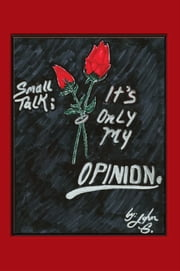 Small Talk: It's Only My Opinion ebook by John G.