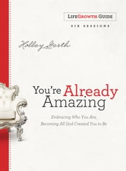 You're Already Amazing LifeGrowth Guide - Embracing Who You Are, Becoming All God Created You to Be ebook by Holley Gerth
