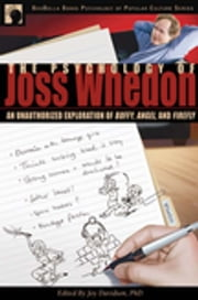The Psychology of Joss Whedon - An Unauthorized Exploration of Buffy, Angel, and Firefly ebook by Joy Davidson,Leah Wilson