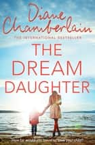 The Dream Daughter - A Powerful and Heartbreaking Story with a Stunning Twist eBook by Diane Chamberlain