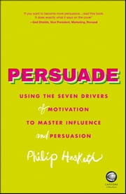 Persuade - Using the seven drivers of motivation to master influence and persuasion ebook by Philip Hesketh
