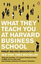 What They Teach You at Harvard Business School - My Two Years Inside the Cauldron of Capitalism ebook by Philip Delves Broughton