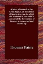 A Letter Addressed To The Abbe Raynal, On The Affairs Of North America, In Which The Mistakes In The Abbe's Account Of The Revolution Of America Are Corrected And Cleared Up ebook by Thomas Paine