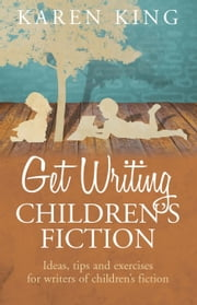 Get Writing Children's Fiction - Ideas, Tips and Exercises for Writers of Children's Fiction ebook by Karen King