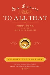 Au Revoir to All That - Food, Wine, and the End of France ebook by Michael Steinberger