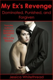 My Ex's Revenge: Dominated, Punished, and Forgiven ebook by Jessica Whitethread