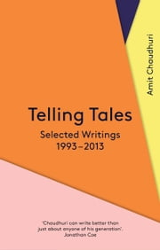 Telling Tales - Selected Writings, 1993-2013 ebook by Amit Chaudhuri
