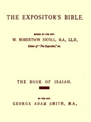 The Expositor's Bible, The Book of Isaiah, Volumes I-II, Complete ebook by George Adam Smith,W. Robertson Nicoll, Editor