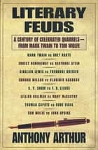 Literary Feuds - A Century of Celebrated Quarrels--From Mark Twain to Tom Wolfe ebook by Anthony Arthur