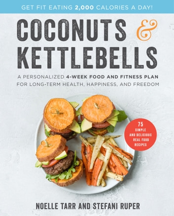 Coconuts and Kettlebells - A Personalized 4-Week Food and Fitness Plan for Long-Term Health, Happiness, and Freedom ebook by Stefani Ruper,Noelle Tarr