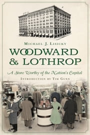 Woodward & Lothrop - A Store Worthy of the Nation's Capital ebook by Michael J. Lisicky,Tim Gunn,Jan Whitaker