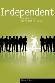 Independent - The Rise of the Non-Aligned Politician ebook by Richard Berry