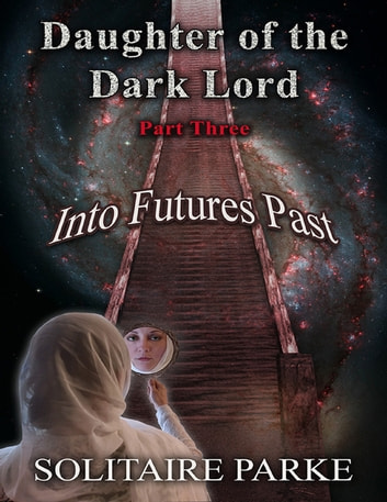 Daughter of the Dark Lord, Part Three, Into Futures Past ebook by Solitaire Parke
