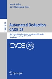 Automated Deduction - CADE-25 - 25th International Conference on Automated Deduction, Berlin, Germany, August 1-7, 2015, Proceedings ebook by Amy P. Felty,Aart Middeldorp
