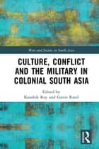 Culture, Conflict and the Military in Colonial South Asia ebook by Kaushik Roy, Gavin Rand