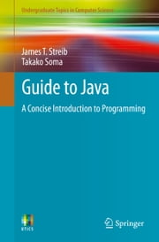 Guide to Java - A Concise Introduction to Programming ebook by James T. Streib,Takako Soma