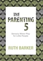 Parenting 5 - Sensory Motor Play for Little People ebook by Ruth Barker