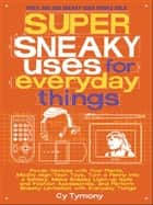 Super Sneaky Uses for Everyday Things ebook by Cy Tymony