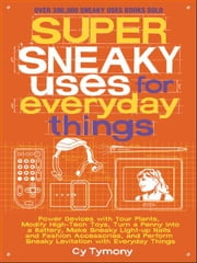 Super Sneaky Uses for Everyday Things - Power Devices with Your Plants, Modify High-Tech Toys, Turn a Penny into a Battery, and More ebook by Cy Tymony