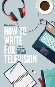 How To Write For Television 7th Edition - A guide to writing and selling TV and radio scripts ebook by William Smethurst