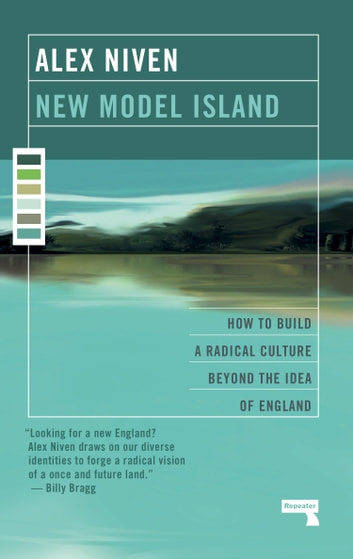 New Model Island - How to Build a Radical Culture Beyond the Idea of England ebook by Alex Niven