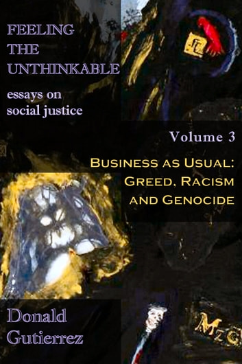 Feeling the Unthinkable, Vol. 3: Business as Usual - Greed, Racism and Genocide ebook by Donald Gutierrez