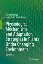Physiological Mechanisms and Adaptation Strategies in Plants Under Changing Environment - Volume 2 ebook by Mohd Rafiq Wani, Parvaiz Ahmad