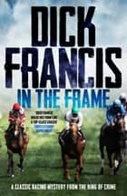 In The Frame - A classic racing mystery from the king of crime ebook by Dick Francis