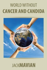 WORLD WITHOUT CANCER AND CANDIDA ebook by Jack Mavian