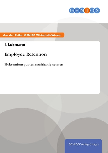 Employee Retention - Fluktuationsquoten nachhaltig senken ebook by I. Lukmann