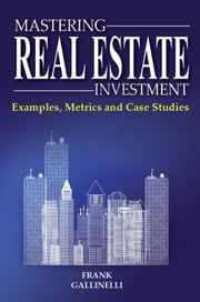 Mastering Real Estate Investment: Examples, Metrics And Case Studies ebook by Frank Gallinelli