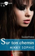Sur ton chemin Sweetness - tome 5 ebook by Mikky Sophie