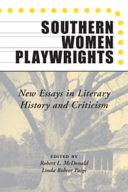 Southern Women Playwrights - New Essays in History and Criticism ebook by Robert Mcdonald, Linda Rohrer Paige, Theresa R. Mooney,...