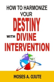 How To Harmonize Your Destiny With Divine Intervention ebook by Moses A. Ojute