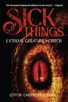 Sick Things: An Anthology of Extreme Creature Horror ebook by John Shirley, Randy Chandler, Simon Wood