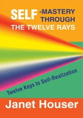 Self-Mastery Through the Twelve Rays - Twelve Keys to Self-Realization ebook by Janet Houser