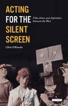 Acting for the Silent Screen ebook by Chris O'Rourke