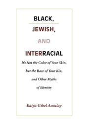 Black, Jewish, and Interracial - It's Not the Color of Your Skin, but the Race of Your Kin, and Other Myths of Identity ebook by Katya Gibel Mevorach
