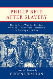 Philip Reid After Slavery - The Ex-Slave Who Put Freedom Atop the Capitol Faces Uncertainty in Carving a New Life ebook by Eugene Walton